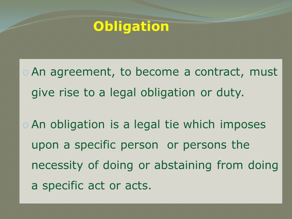 Obligation An agreement, to become a contract, must give rise to a legal obligation or duty.
