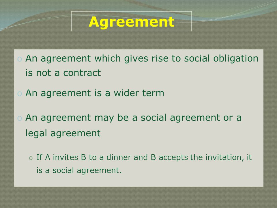 Agreement An agreement which gives rise to social obligation is not a contract. An agreement is a wider term.