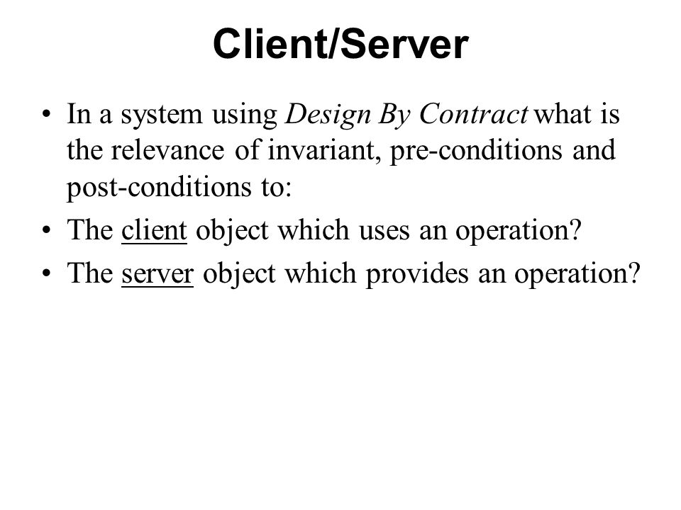 Client/Server In a system using Design By Contract what is the relevance of invariant, pre-conditions and post-conditions to: