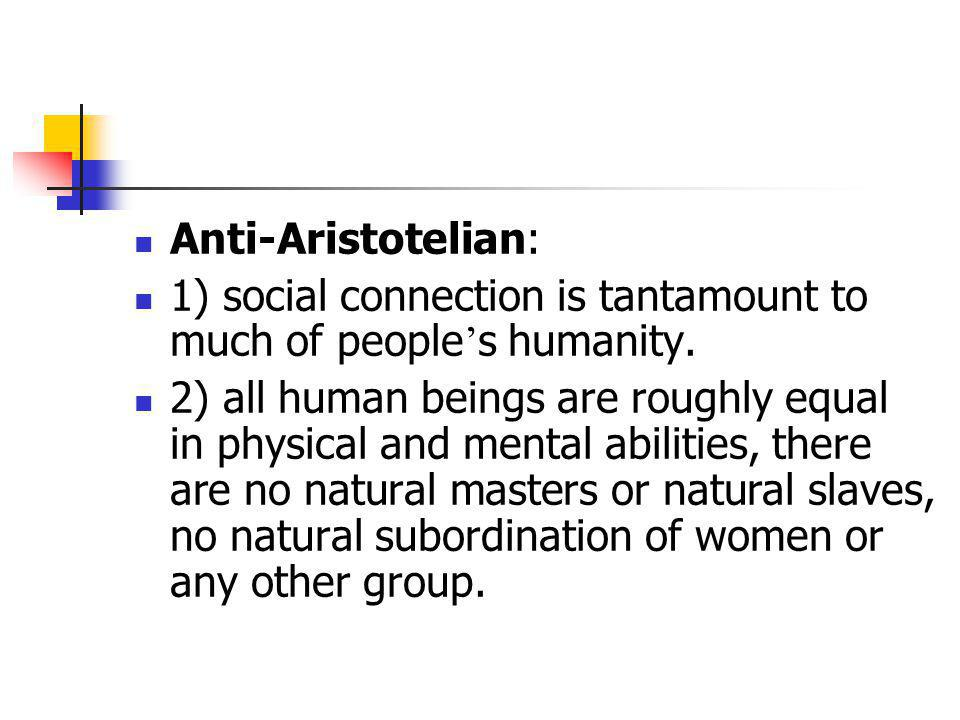 Anti-Aristotelian: 1) social connection is tantamount to much of people's humanity.