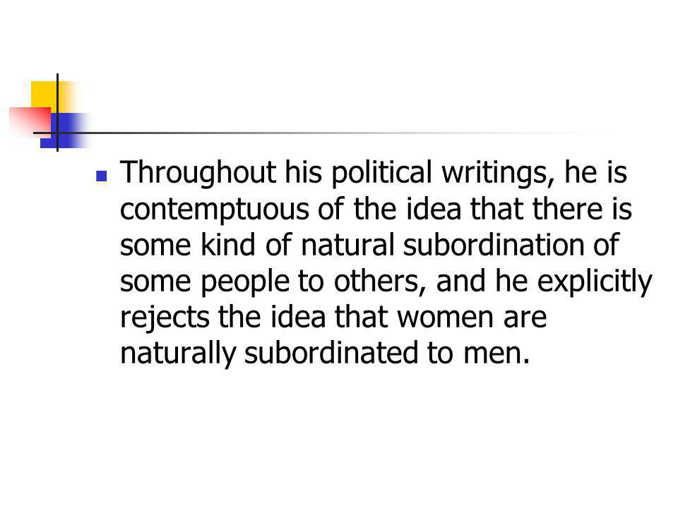 Throughout his political writings, he is contemptuous of the idea that there is some kind of natural subordination of some people to others, and he explicitly rejects the idea that women are naturally subordinated to men.