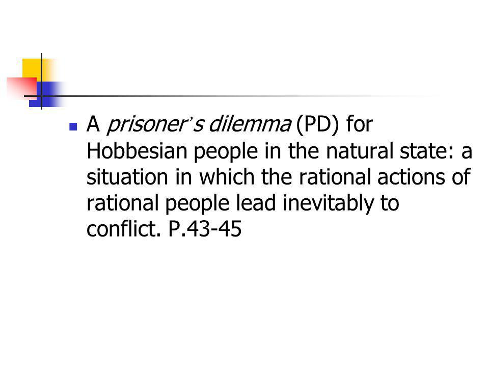 A prisoner's dilemma (PD) for Hobbesian people in the natural state: a situation in which the rational actions of rational people lead inevitably to conflict.