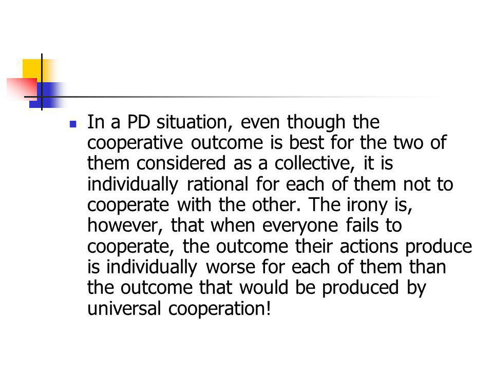 In a PD situation, even though the cooperative outcome is best for the two of them considered as a collective, it is individually rational for each of them not to cooperate with the other.