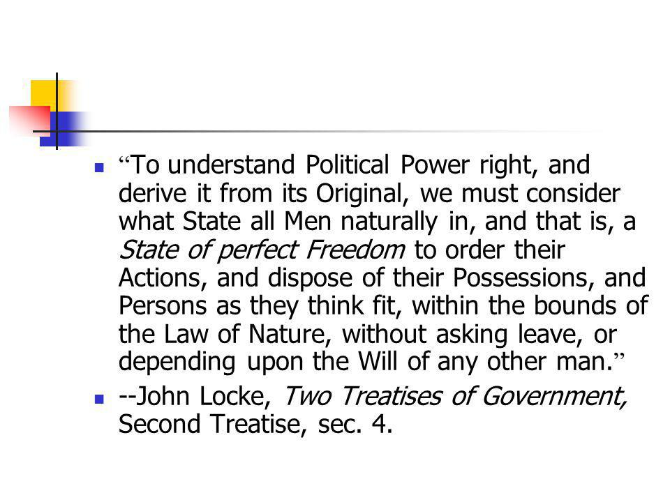To understand Political Power right, and derive it from its Original, we must consider what State all Men naturally in, and that is, a State of perfect Freedom to order their Actions, and dispose of their Possessions, and Persons as they think fit, within the bounds of the Law of Nature, without asking leave, or depending upon the Will of any other man.