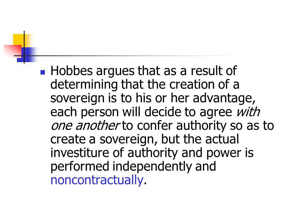 Hobbes argues that as a result of determining that the creation of a sovereign is to his or her advantage, each person will decide to agree with one another to confer authority so as to create a sovereign, but the actual investiture of authority and power is performed independently and noncontractually.