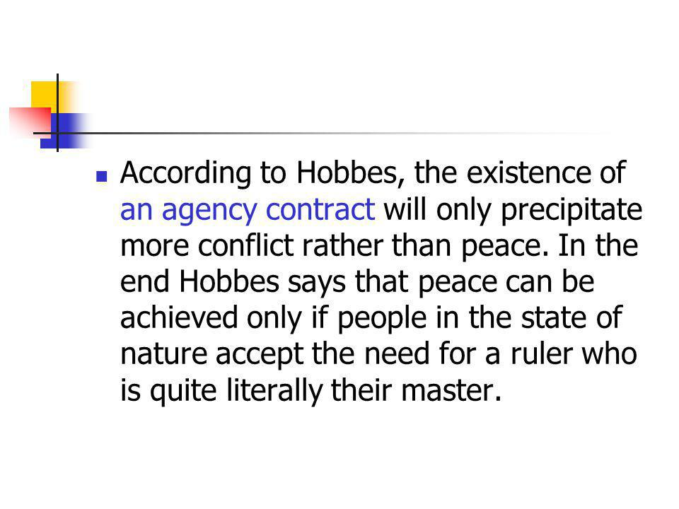 According to Hobbes, the existence of an agency contract will only precipitate more conflict rather than peace.