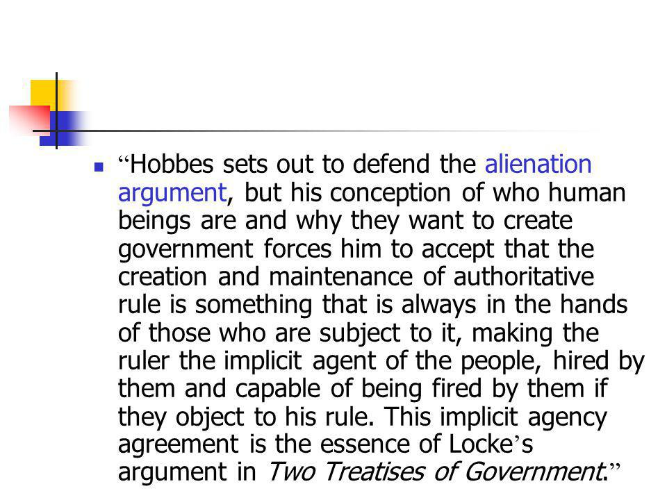 Hobbes sets out to defend the alienation argument, but his conception of who human beings are and why they want to create government forces him to accept that the creation and maintenance of authoritative rule is something that is always in the hands of those who are subject to it, making the ruler the implicit agent of the people, hired by them and capable of being fired by them if they object to his rule.