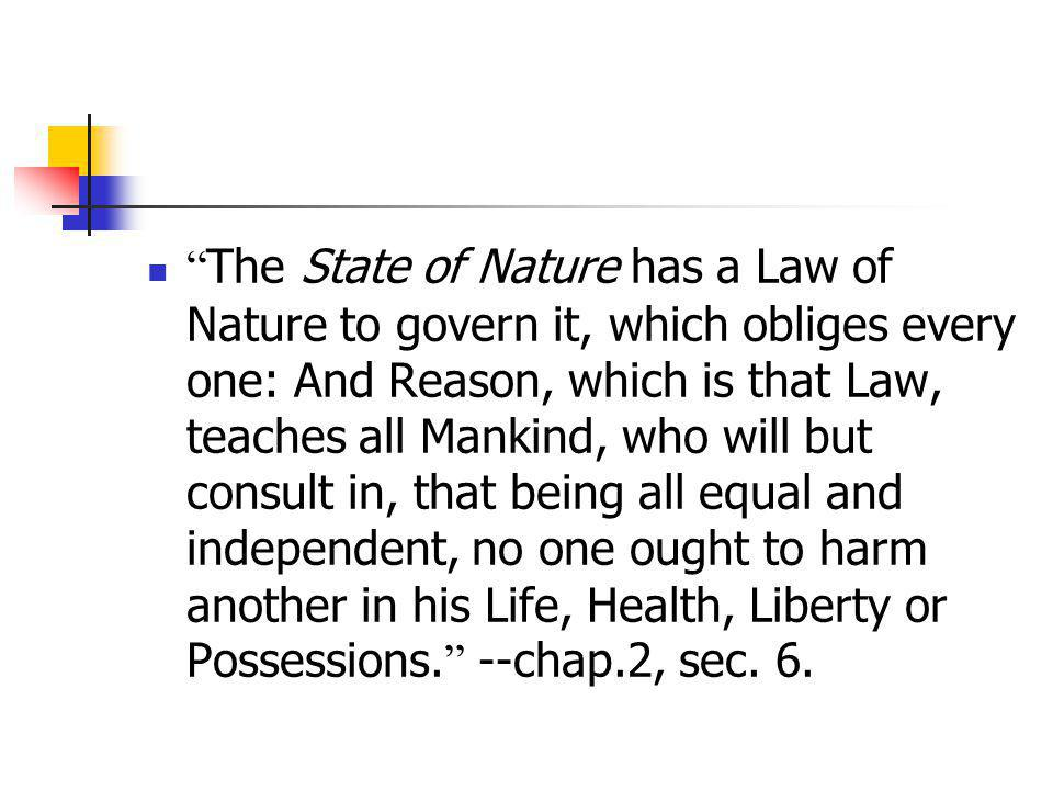 The State of Nature has a Law of Nature to govern it, which obliges every one: And Reason, which is that Law, teaches all Mankind, who will but consult in, that being all equal and independent, no one ought to harm another in his Life, Health, Liberty or Possessions. --chap.2, sec.