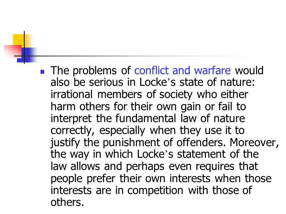 The problems of conflict and warfare would also be serious in Locke's state of nature: irrational members of society who either harm others for their own gain or fail to interpret the fundamental law of nature correctly, especially when they use it to justify the punishment of offenders.
