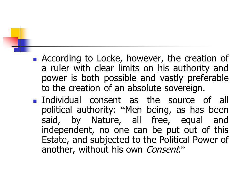According to Locke, however, the creation of a ruler with clear limits on his authority and power is both possible and vastly preferable to the creation of an absolute sovereign.