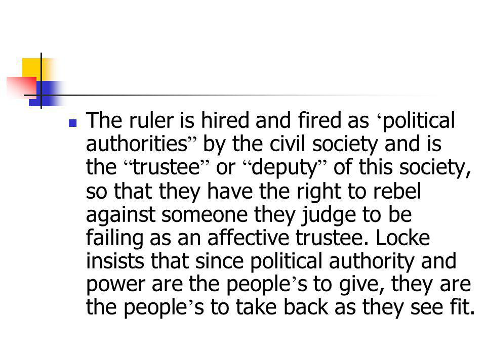 The ruler is hired and fired as 'political authorities by the civil society and is the trustee or deputy of this society, so that they have the right to rebel against someone they judge to be failing as an affective trustee.