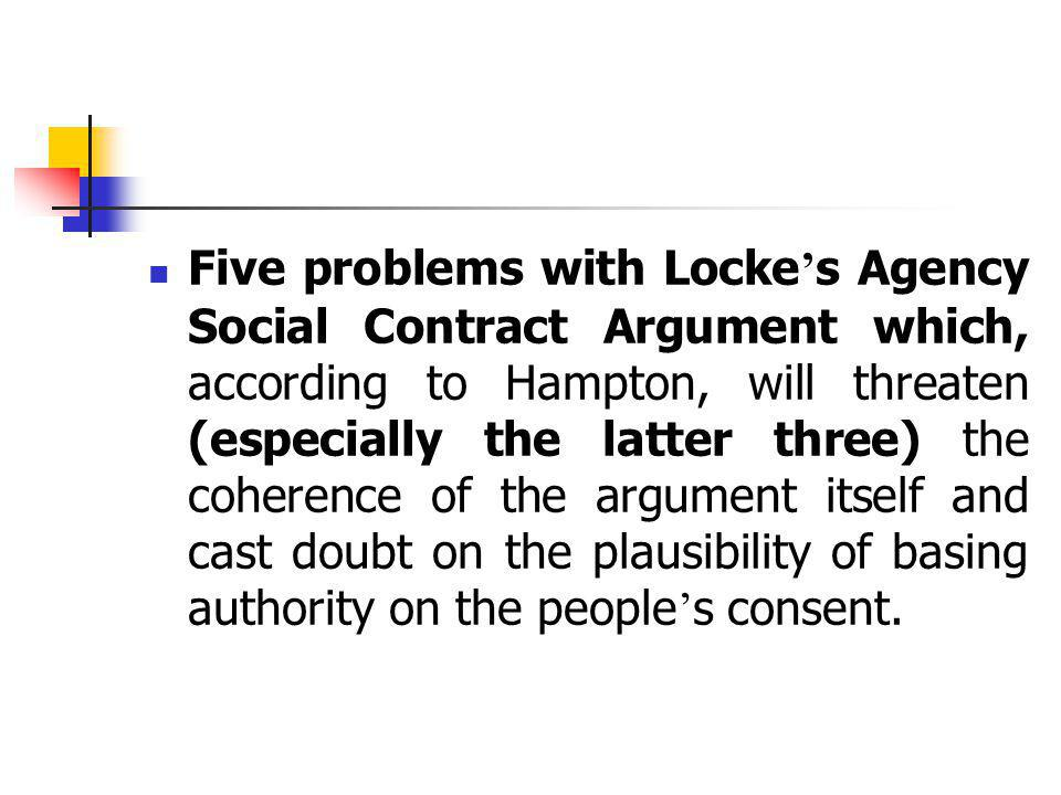 Five problems with Locke's Agency Social Contract Argument which, according to Hampton, will threaten (especially the latter three) the coherence of the argument itself and cast doubt on the plausibility of basing authority on the people's consent.