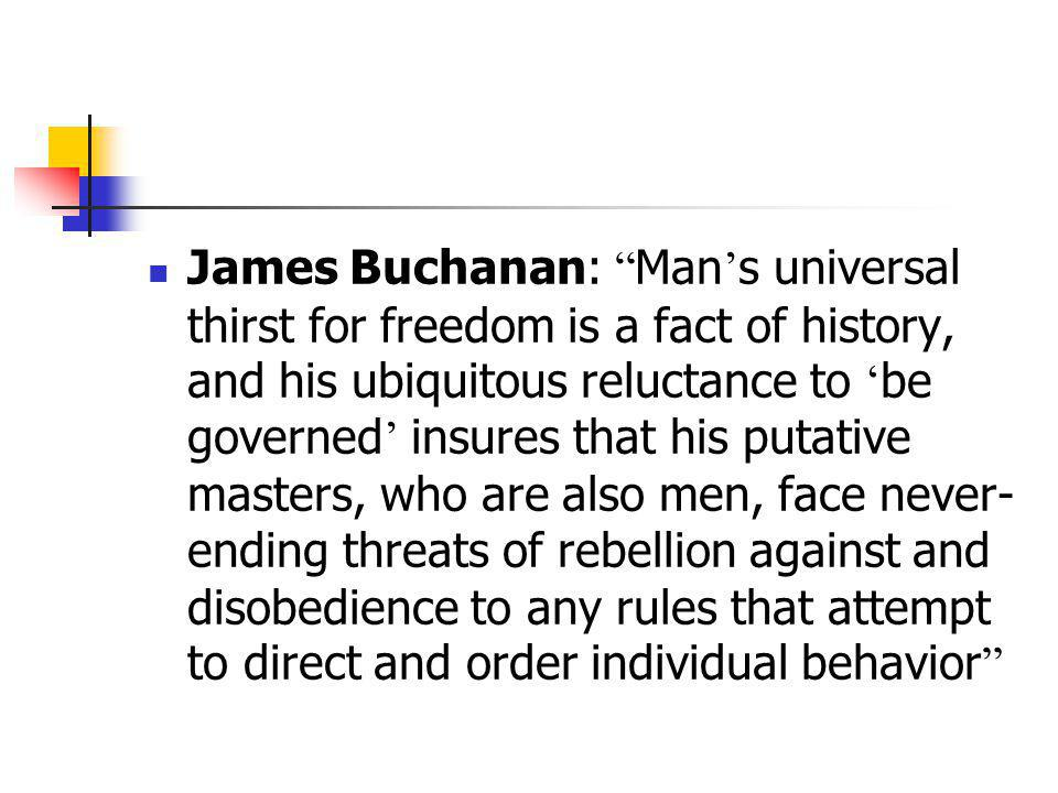 James Buchanan: Man's universal thirst for freedom is a fact of history, and his ubiquitous reluctance to 'be governed' insures that his putative masters, who are also men, face never-ending threats of rebellion against and disobedience to any rules that attempt to direct and order individual behavior