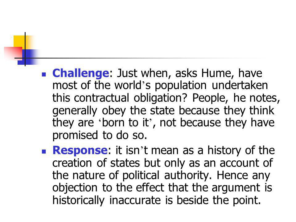 Challenge: Just when, asks Hume, have most of the world's population undertaken this contractual obligation People, he notes, generally obey the state because they think they are 'born to it', not because they have promised to do so.