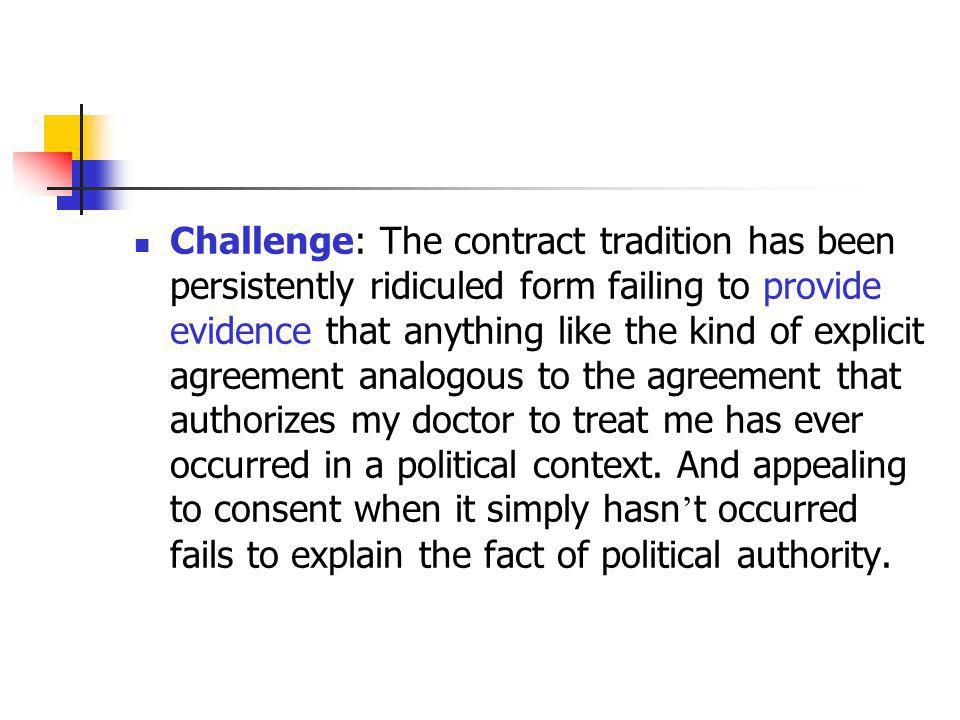 Challenge: The contract tradition has been persistently ridiculed form failing to provide evidence that anything like the kind of explicit agreement analogous to the agreement that authorizes my doctor to treat me has ever occurred in a political context.