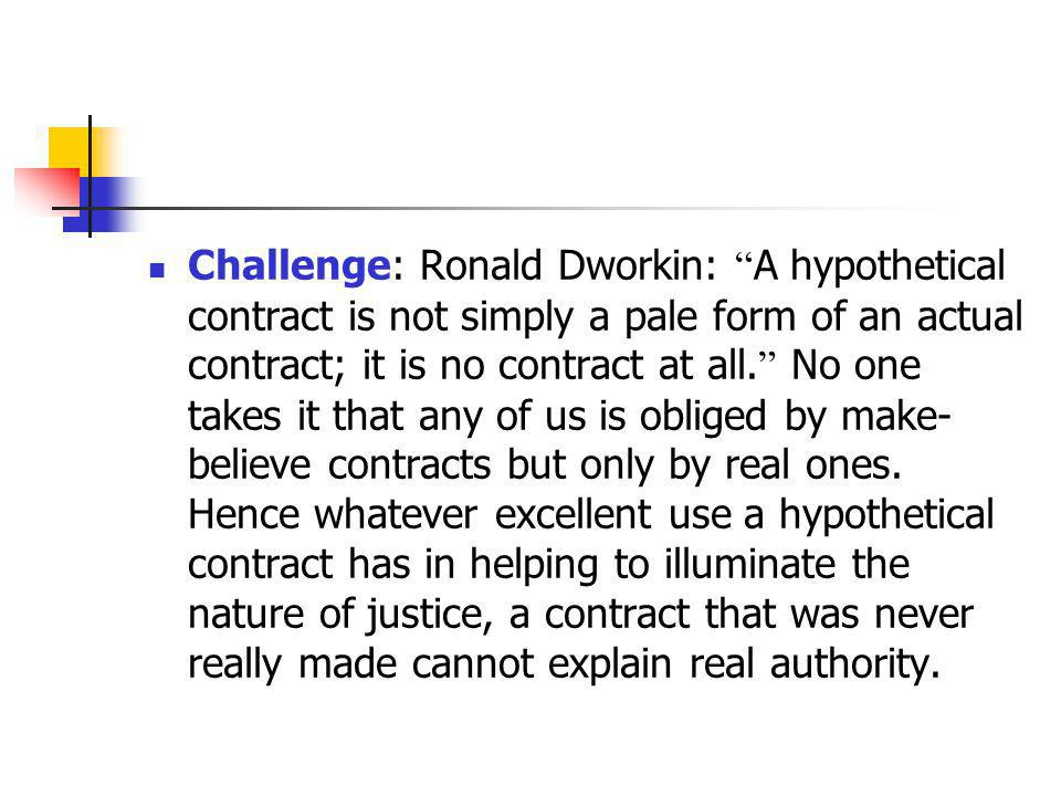 Challenge: Ronald Dworkin: A hypothetical contract is not simply a pale form of an actual contract; it is no contract at all. No one takes it that any of us is obliged by make-believe contracts but only by real ones.