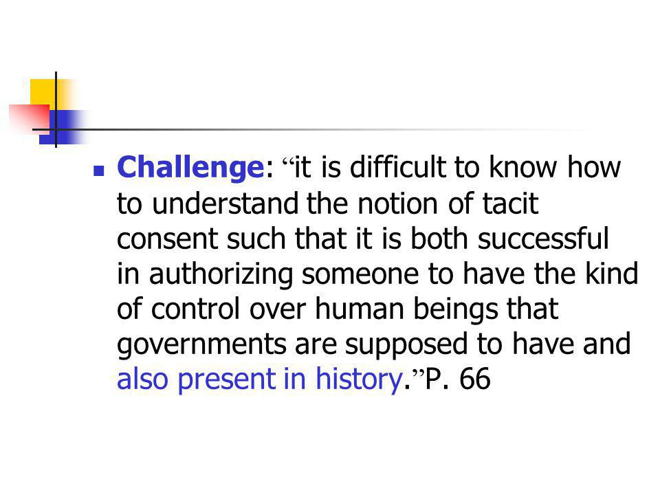 Challenge: it is difficult to know how to understand the notion of tacit consent such that it is both successful in authorizing someone to have the kind of control over human beings that governments are supposed to have and also present in history. P.