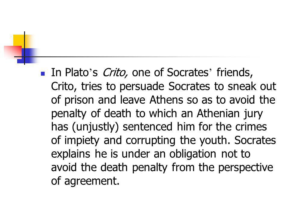 In Plato's Crito, one of Socrates' friends, Crito, tries to persuade Socrates to sneak out of prison and leave Athens so as to avoid the penalty of death to which an Athenian jury has (unjustly) sentenced him for the crimes of impiety and corrupting the youth.