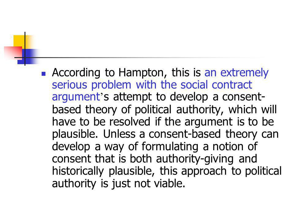 According to Hampton, this is an extremely serious problem with the social contract argument's attempt to develop a consent-based theory of political authority, which will have to be resolved if the argument is to be plausible.