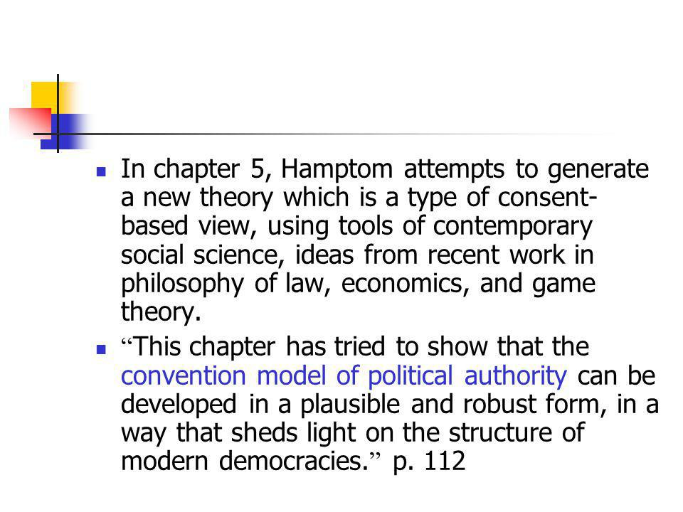 In chapter 5, Hamptom attempts to generate a new theory which is a type of consent-based view, using tools of contemporary social science, ideas from recent work in philosophy of law, economics, and game theory.