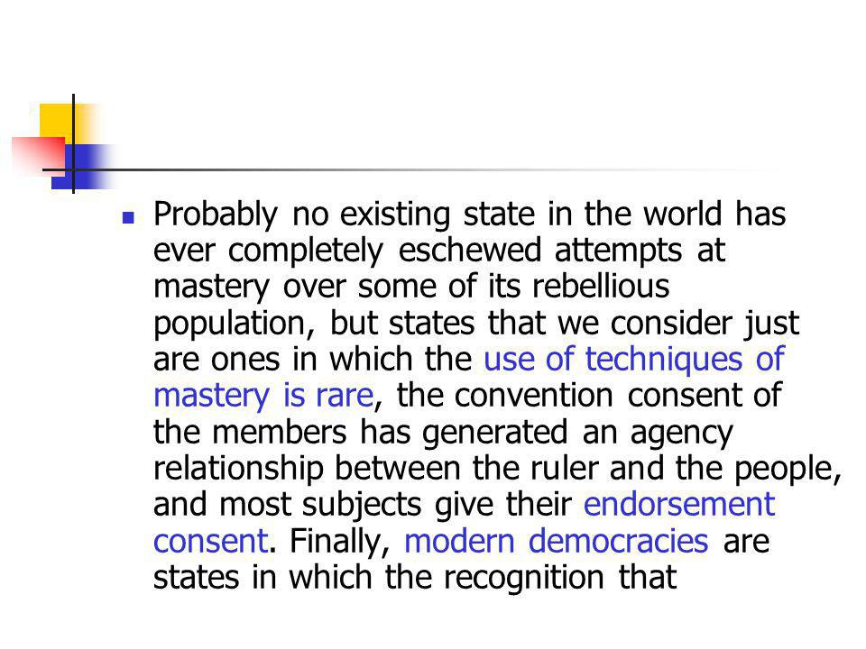 Probably no existing state in the world has ever completely eschewed attempts at mastery over some of its rebellious population, but states that we consider just are ones in which the use of techniques of mastery is rare, the convention consent of the members has generated an agency relationship between the ruler and the people, and most subjects give their endorsement consent.