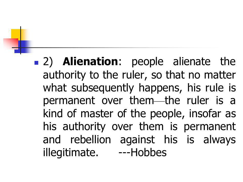 2) Alienation: people alienate the authority to the ruler, so that no matter what subsequently happens, his rule is permanent over them—the ruler is a kind of master of the people, insofar as his authority over them is permanent and rebellion against his is always illegitimate.