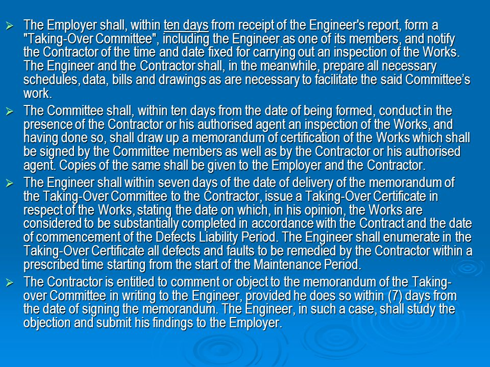 The Employer shall, within ten days from receipt of the Engineer s report, form a Taking-Over Committee , including the Engineer as one of its members, and notify the Contractor of the time and date fixed for carrying out an inspection of the Works. The Engineer and the Contractor shall, in the meanwhile, prepare all necessary schedules, data, bills and drawings as are necessary to facilitate the said Committee's work.