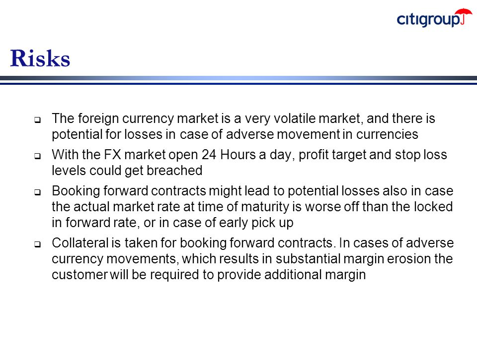 Risks The foreign currency market is a very volatile market, and there is potential for losses in case of adverse movement in currencies.