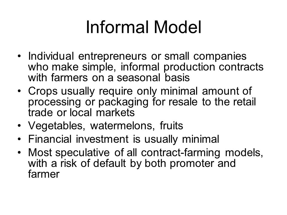 Informal Model Individual entrepreneurs or small companies who make simple, informal production contracts with farmers on a seasonal basis.
