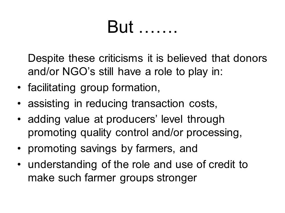 But ……. Despite these criticisms it is believed that donors and/or NGO's still have a role to play in:
