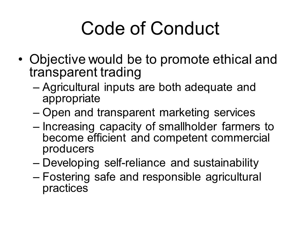 Code of Conduct Objective would be to promote ethical and transparent trading. Agricultural inputs are both adequate and appropriate.