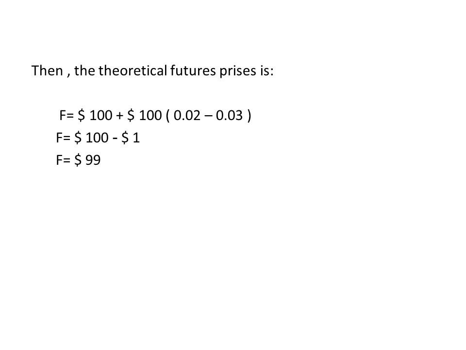 Then , the theoretical futures prises is: F= $ 100 + $ 100 ( 0. 02 – 0