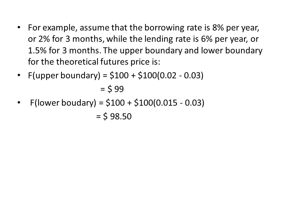 For example, assume that the borrowing rate is 8% per year, or 2% for 3 months, while the lending rate is 6% per year, or 1.5% for 3 months. The upper boundary and lower boundary for the theoretical futures price is: