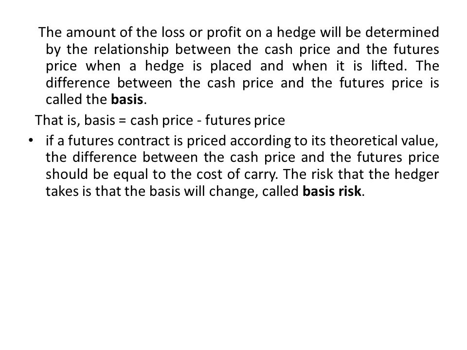The amount of the loss or profit on a hedge will be determined by the relationship between the cash price and the futures price when a hedge is placed and when it is lifted. The difference between the cash price and the futures price is called the basis.
