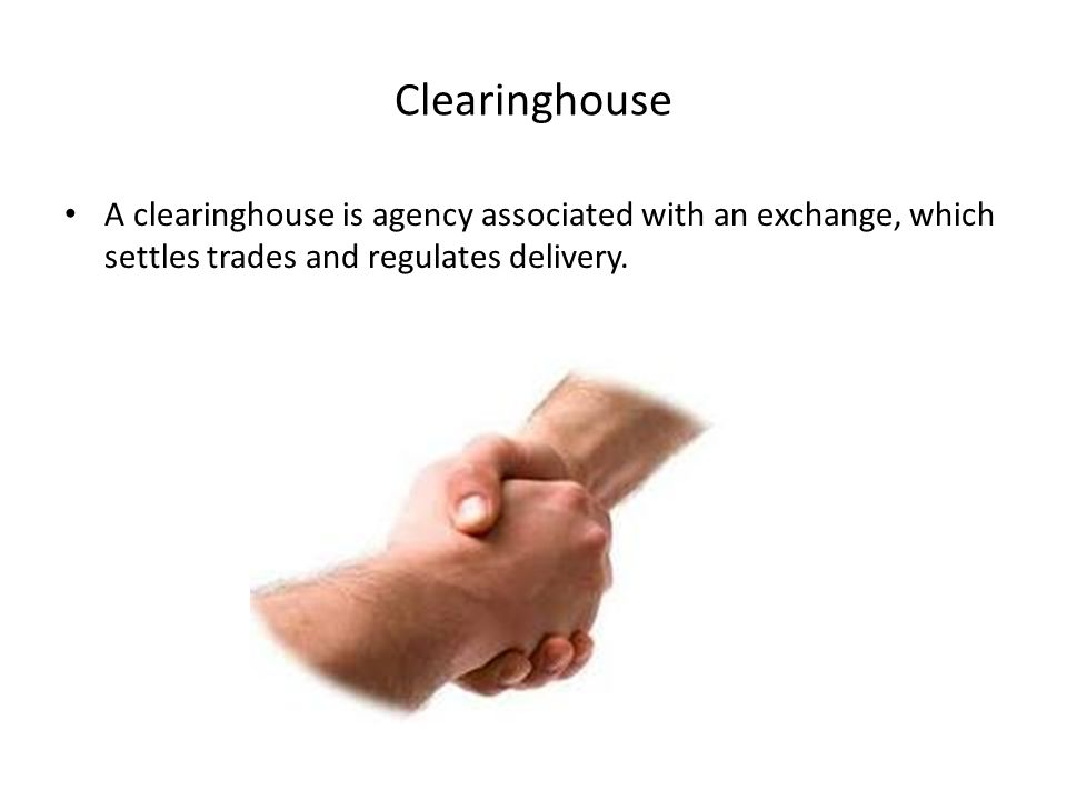 Clearinghouse A clearinghouse is agency associated with an exchange, which settles trades and regulates delivery.