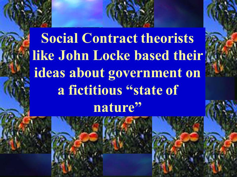 Social Contract theorists like John Locke based their ideas about government on a fictitious state of nature