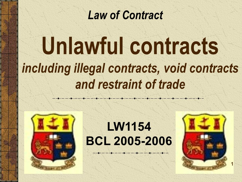 Law of Contract Unlawful contracts including illegal contracts, void contracts and restraint of trade.
