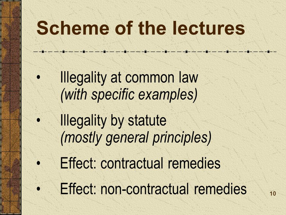 Scheme of the lectures Illegality at common law (with specific examples) Illegality by statute (mostly general principles)