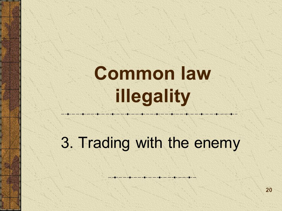 Common law illegality 3. Trading with the enemy 20