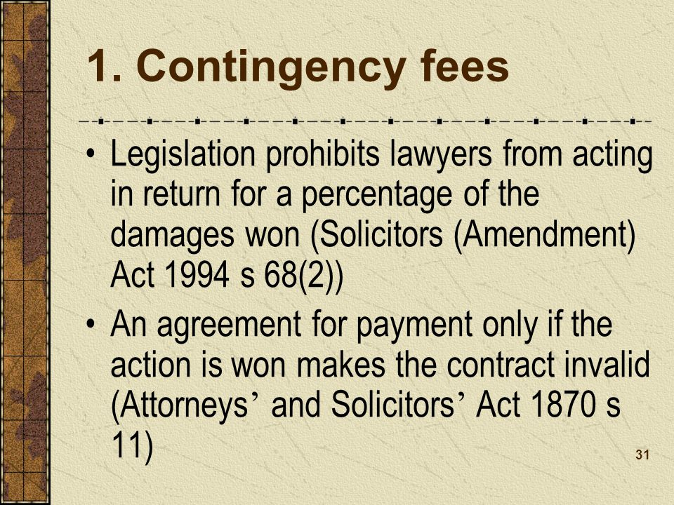 1. Contingency fees Legislation prohibits lawyers from acting in return for a percentage of the damages won (Solicitors (Amendment) Act 1994 s 68(2))