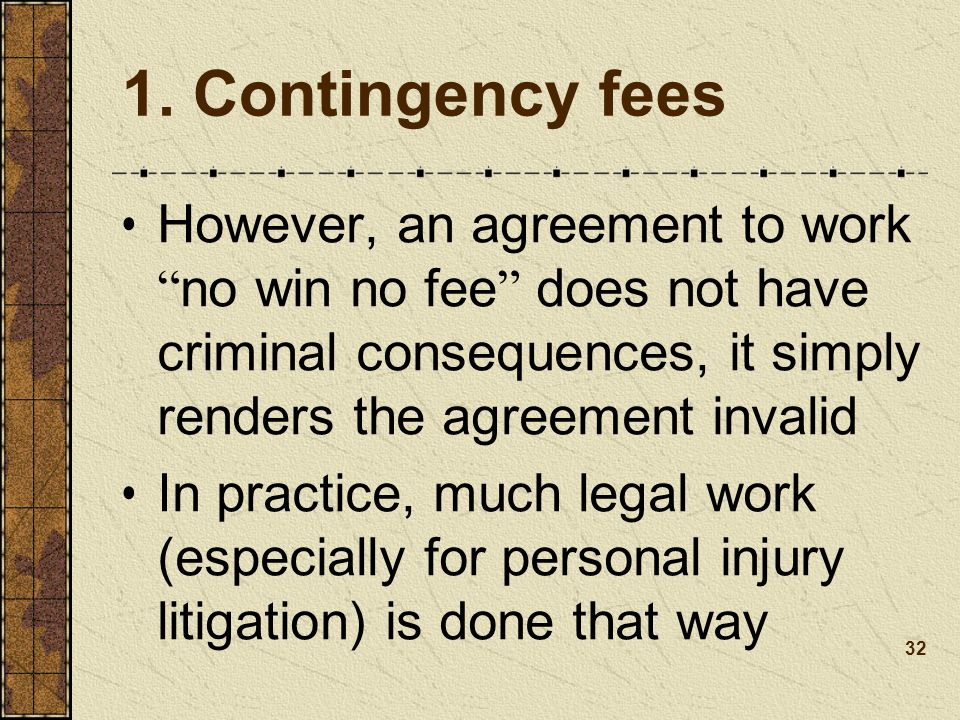 1. Contingency fees However, an agreement to work no win no fee does not have criminal consequences, it simply renders the agreement invalid.