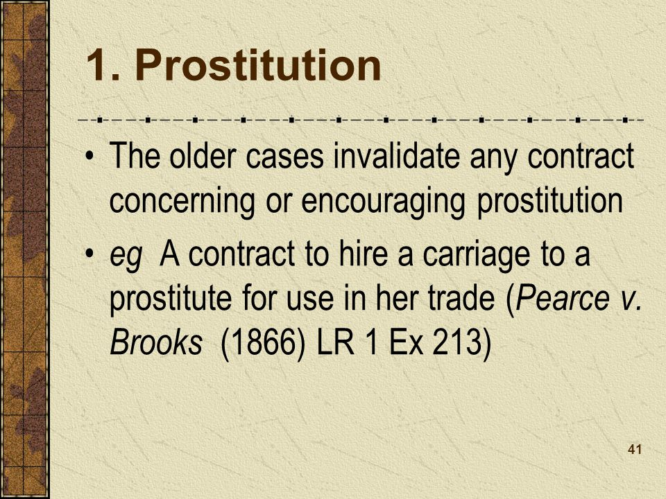 1. Prostitution The older cases invalidate any contract concerning or encouraging prostitution.