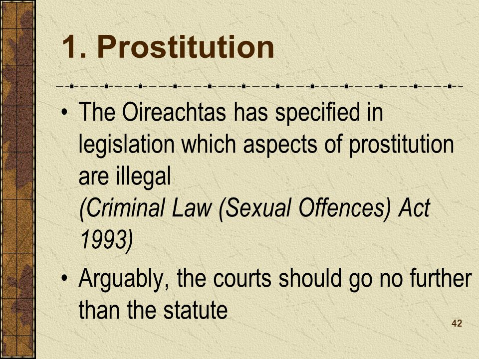 1. Prostitution The Oireachtas has specified in legislation which aspects of prostitution are illegal (Criminal Law (Sexual Offences) Act 1993)