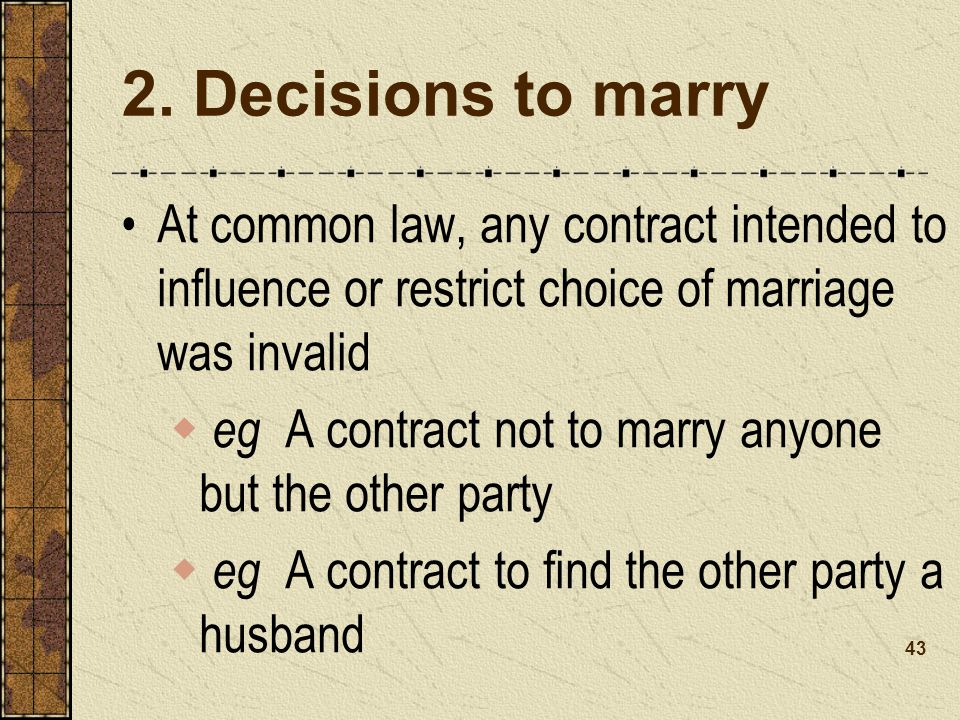 2. Decisions to marry At common law, any contract intended to influence or restrict choice of marriage was invalid.