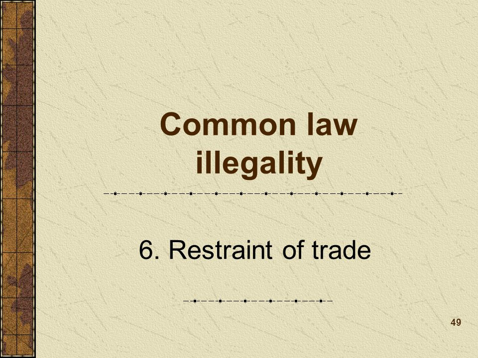 Common law illegality 6. Restraint of trade 49