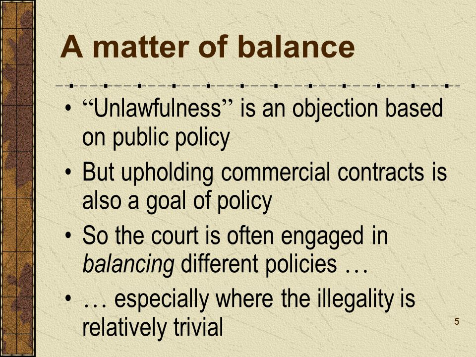 A matter of balance Unlawfulness is an objection based on public policy. But upholding commercial contracts is also a goal of policy.