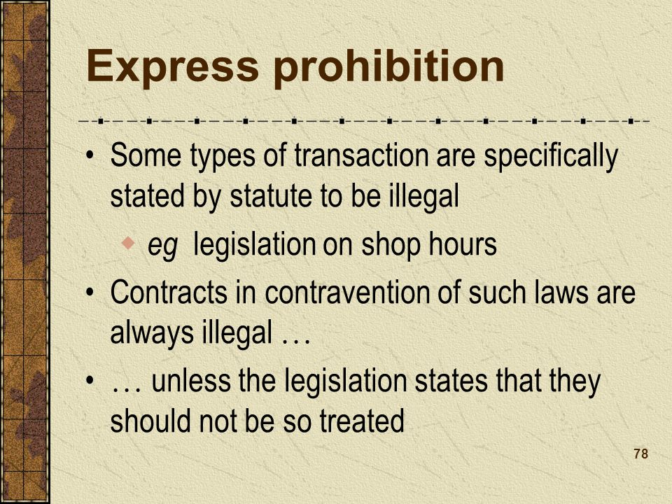 Express prohibition Some types of transaction are specifically stated by statute to be illegal. eg legislation on shop hours.