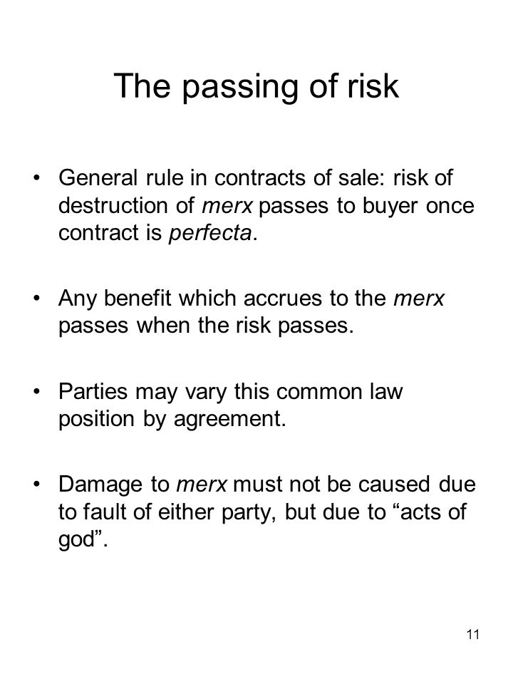 The passing of risk General rule in contracts of sale: risk of destruction of merx passes to buyer once contract is perfecta.