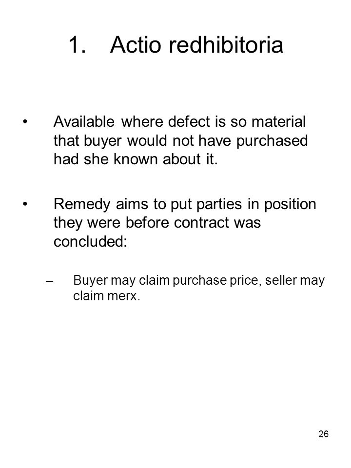 1. Actio redhibitoria Available where defect is so material that buyer would not have purchased had she known about it.