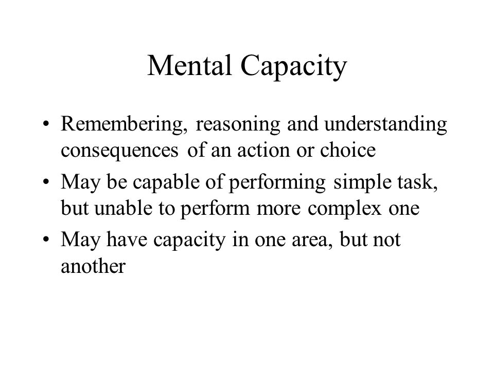 Mental Capacity Remembering, reasoning and understanding consequences of an action or choice.